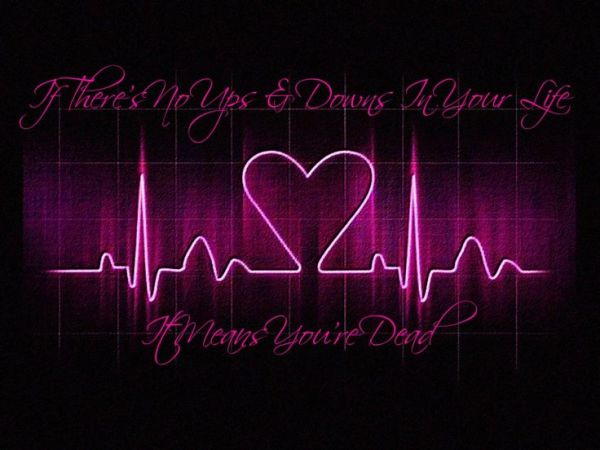 if there are no ups and downs in your life